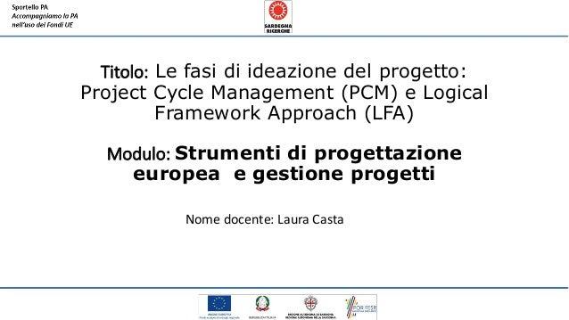 Titolo: Le fasi di ideazione del progetto: Project Cycle Management (PCM) e Logical Framework Approach (LFA) Modulo: Strum...