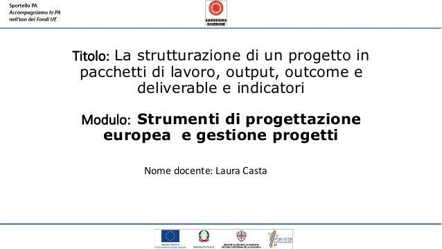 Titolo: La strutturazione di un progetto in pacchetti di lavoro, output, outcome e deliverable e indicatori Modulo: Strume...