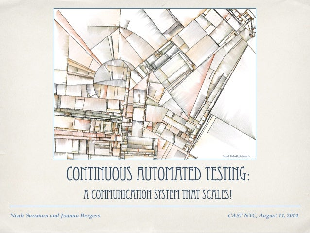 Noah Sussman and Joanna Burgess! ! CAST NYC, August 11, 2014 Continuous Automated Testing: A Communication System That Sca...