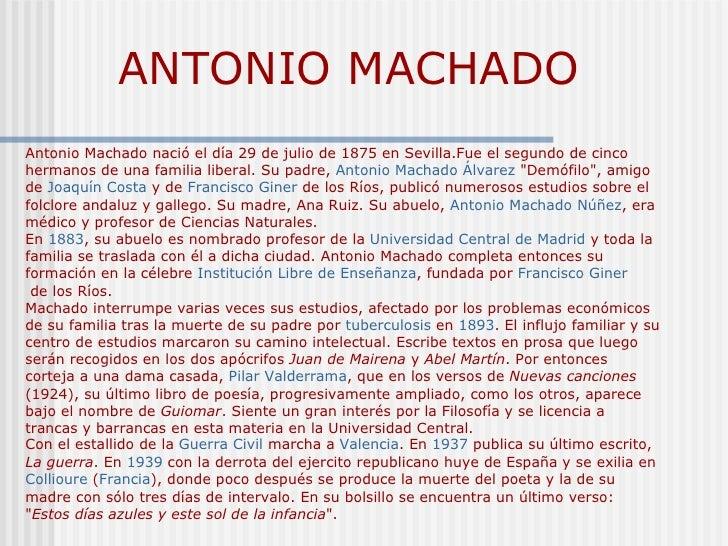ANTONIO MACHADO Antonio Machado nació el día 29 de julio de 1875 en Sevilla.Fue el segundo de cinco hermanos de una famili...