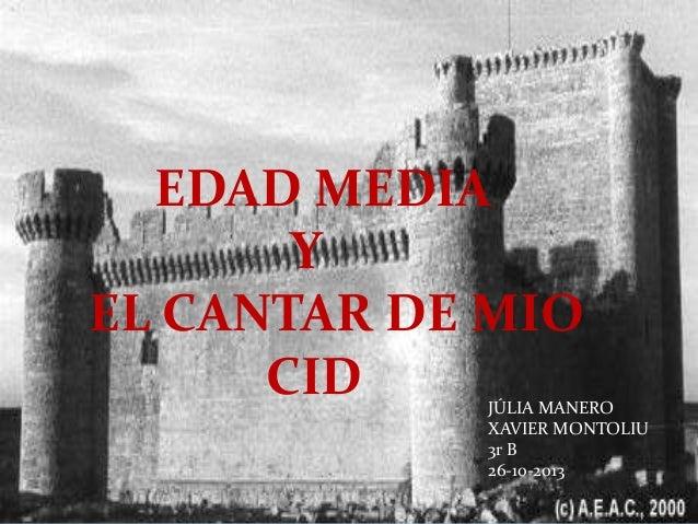 EDAD MEDIA Y EL CANTAR DE MIO CID  JÚLIA MANERO XAVIER MONTOLIU 3r B 26-10-2013