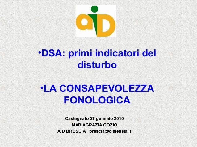 •DSA: primi indicatori del disturbo •LA CONSAPEVOLEZZA FONOLOGICA Castegnato 27 gennaio 2010 MARIAGRAZIA GOZIO AID BRESCIA...