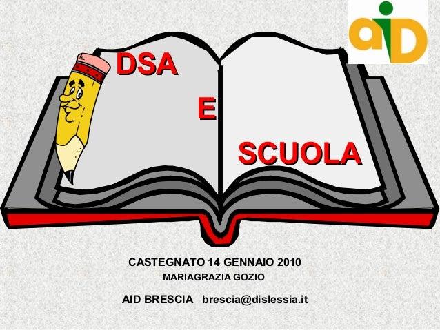 CASTEGNATO 14 GENNAIO 2010 MARIAGRAZIA GOZIO AID BRESCIA brescia@dislessia.it DSADSA EE SCUOLASCUOLA