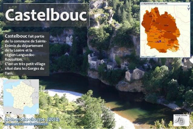 Castelbouc fait partiede la commune de Sainte-Enimie du départementde la Lozère et larégion Languedoc-Roussillon.C'est un ...