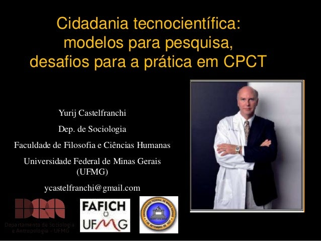 Cidadania tecnocientífica: modelos para pesquisa, desafios para a prática em CPCT Yurij Castelfranchi  Dep. de Sociologia ...