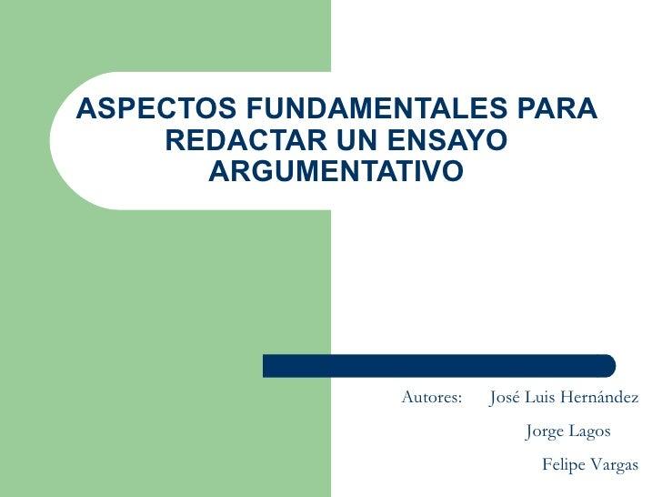 ASPECTOS FUNDAMENTALES PARA REDACTAR UN ENSAYO ARGUMENTATIVO Autores:  José Luis Hernández Jorge Lagos  Felipe Vargas