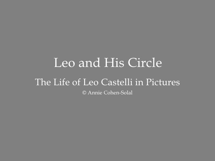 Leo and His Circle The Life of Leo Castelli in Pictures © Annie Cohen-Solal http://AnnieCohenSolal.com   <ul><li>About the...