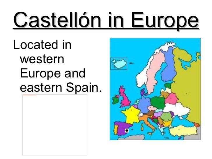 Castellón in Europe <ul><li>Located in western Europe and eastern Spain. </li></ul>