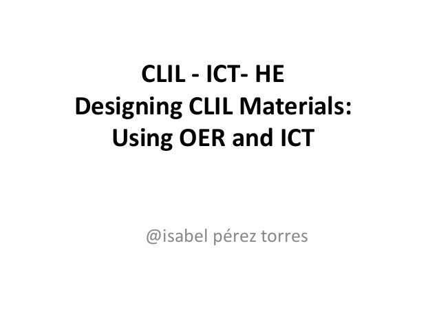 CLIL - ICT- HE Designing CLIL Materials: Using OER and ICT @isabel pérez torres