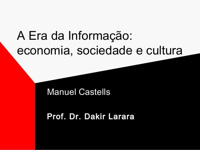 A Era da Informação: economia, sociedade e cultura Manuel Castells Prof. Dr. Dakir Larara