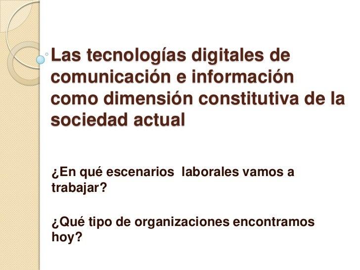 Las tecnologías digitales decomunicación e informacióncomo dimensión constitutiva de lasociedad actual¿En qué escenarios l...