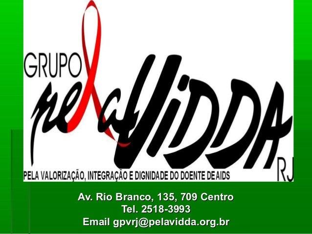 Av. Rio Branco, 135, 709 CentroAv. Rio Branco, 135, 709 Centro Tel. 2518-3993Tel. 2518-3993 Email gpvrj@pelavidda.org.brEm...