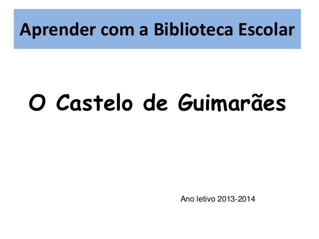 Aprender com a Biblioteca Escolar Aprender com a BE  O Castelo de Guimarães  Ano letivo 2013-2014