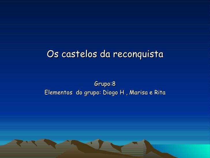 Os castelos da reconquista Grupo:8 Elementos  do grupo: Diogo H , Marisa e Rita