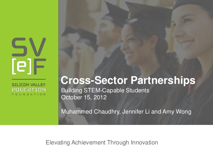 Cross-Sector Partnerships     Building STEM-Capable Students     October 15, 2012     Muhammed Chaudhry, Jennifer Li and A...