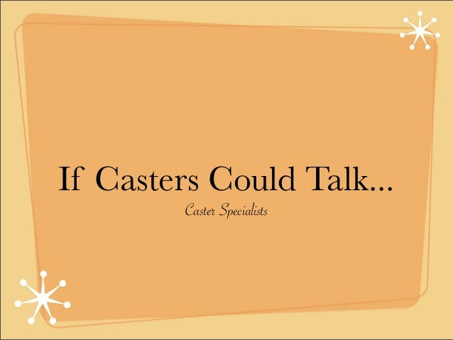 If Casters Could Talk...         Caster Specialists