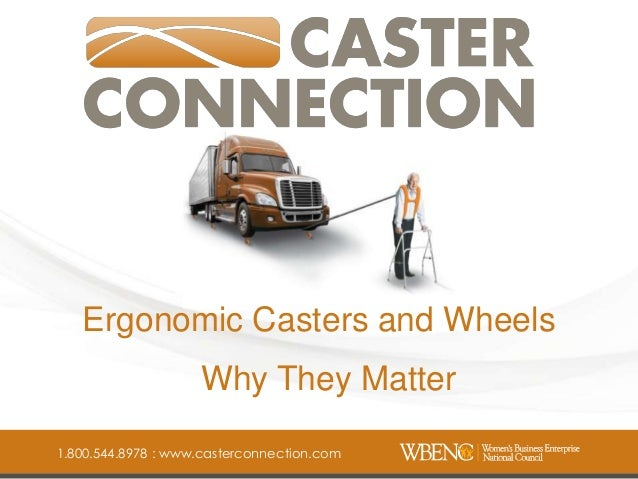 Phone: 1-800-544-8978 Caster Connection, Inc. Fax: 1-888-852-7202 Ergonomic Casters and Wheels www.casterconnection.com Wh...