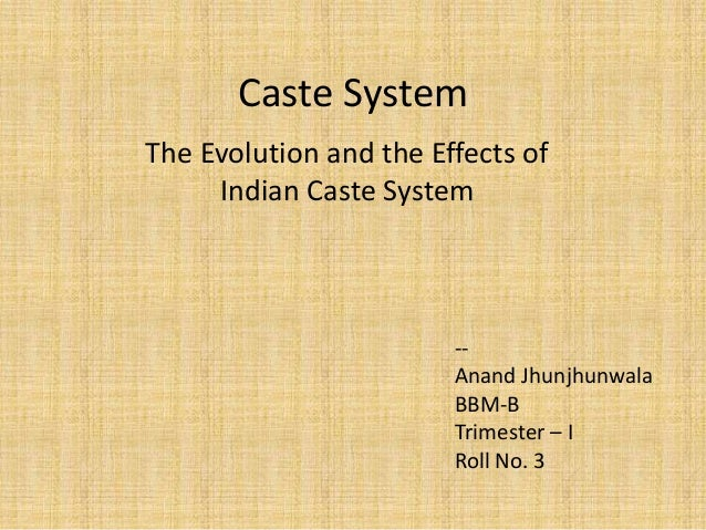 Caste System The Evolution and the Effects of Indian Caste System  -Anand Jhunjhunwala BBM-B Trimester – I Roll No. 3