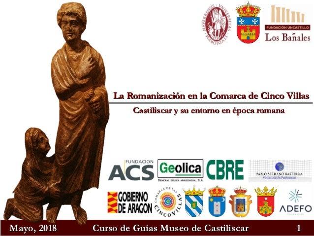 Mayo, 2018Mayo, 2018 Curso de Guías Museo de CastiliscarCurso de Guías Museo de Castiliscar 11 La Romanización en la Comar...