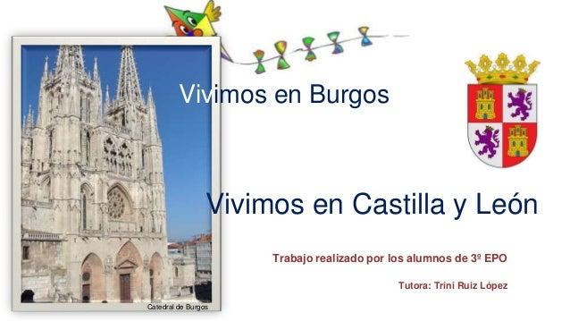 Trabajo realizado por los alumnos de 3º EPO Tutora: Trini Ruiz López Vivimos en Burgos Vivimos en Castilla y León Catedral...