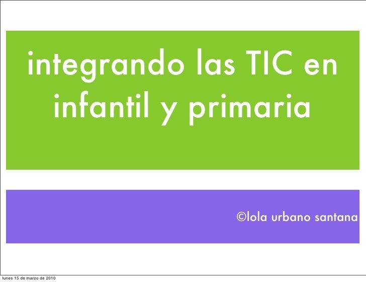 integrando las TIC en              infantil y primaria                               ©lola urbano santana    lunes 15 de m...