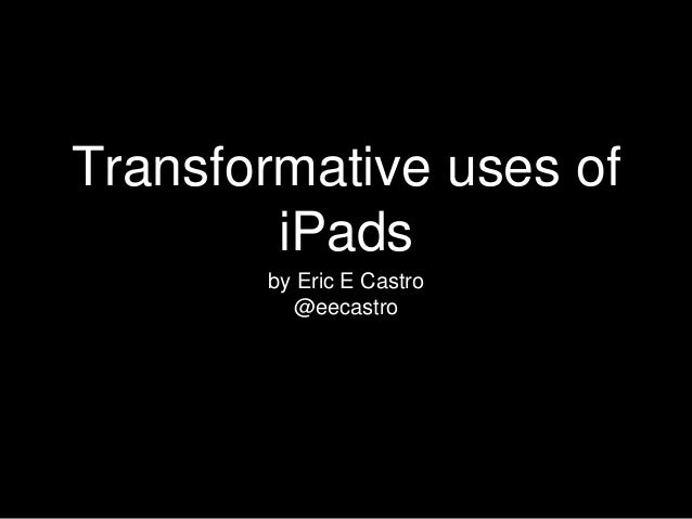 Transformative uses of iPads by Eric E Castro @eecastro