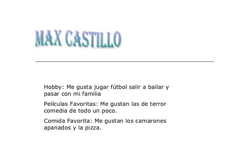 Max Castillo Hobby: Me gusta jugar fútbol salir a bailar y pasar con mi familia Películas Favoritas: Me gustan las de terr...