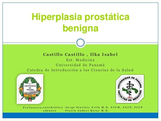 Hiperplasia prostática benigna Castillo Castillo , Ilka Isabel E s t . M e d i c i n a U n i v e r s i d a d d e P a n a m...