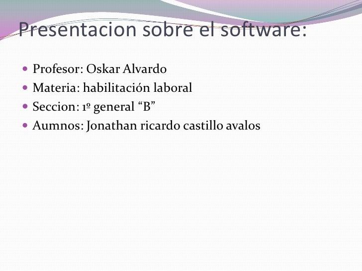 """Presentacion sobre el software:<br />Profesor: OskarAlvardo<br />Materia: habilitación laboral<br />Seccion: 1º general """"B..."""