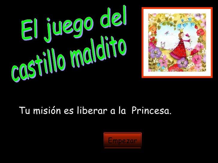 El juego del  castillo maldito Tu misión es liberar a la  Princesa. Empezar