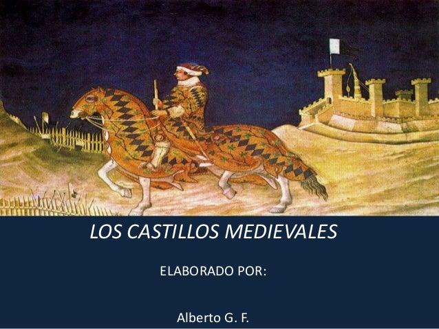 LOS CASTILLOS MEDIEVALES ELABORADO POR: Alberto G. F.