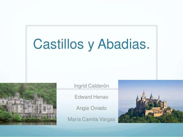 Castillos y Abadias. Ingrid Calderón Edward Henao Angie Oviedo María Camila Vargas
