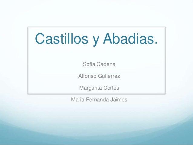 Castillos y Abadias. Sofia Cadena Alfonso Gutierrez Margarita Cortes Maria Fernanda Jaimes