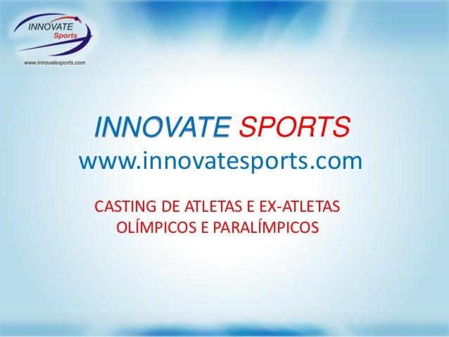INNOVATE SPORTS www.innovatesports.com CASTING DE ATLETAS E EX-ATLETAS OLÍMPICOS E PARALÍMPICOS