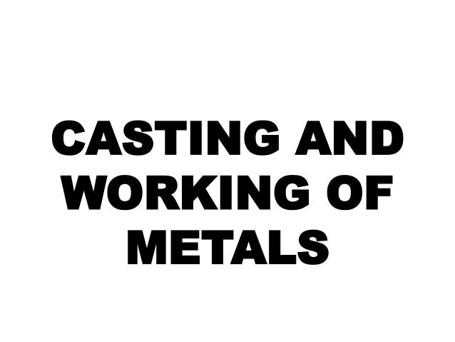 CASTING AND WORKING OF METALS