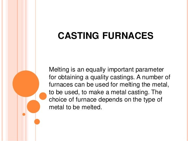 CASTING FURNACES  Melting is an equally important parameter  for obtaining a quality castings. A number of  furnaces can b...