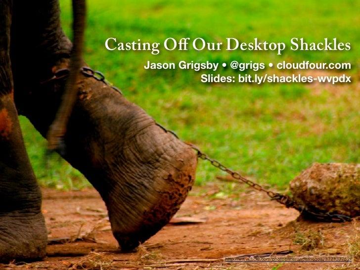 Casting Off Our Desktop Shackles    Jason Grigsby • @grigs • cloudfour.com              Slides: bit.ly/shackles-wvpdx      ...