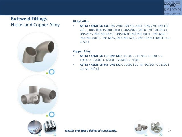 Buttweld Fittings Nickel and Copper Alloy Nickel Alloy • ASTM / ASME SB 336 UNS 2200 ( NICKEL 200 ) , UNS 2201 (NICKEL 201...