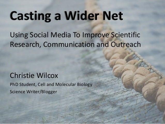 Casting a Wider Net Using Social Media To Improve Scientific Research, Communication and Outreach Christie Wilcox PhD Stud...