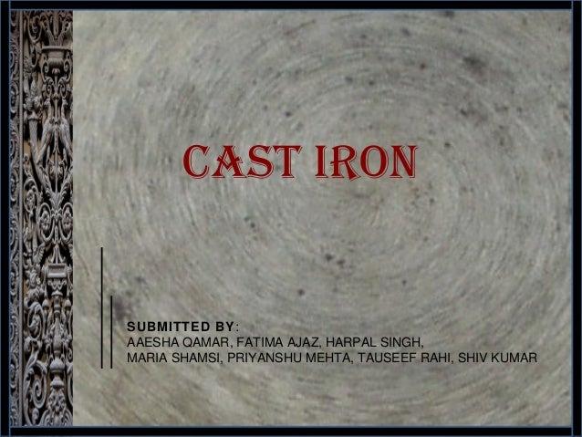 CAST IRON 1 SUBMITTED BY: AAESHA QAMAR, FATIMA AJAZ, HARPAL SINGH, MARIA SHAMSI, PRIYANSHU MEHTA, TAUSEEF RAHI, SHIV KUMAR