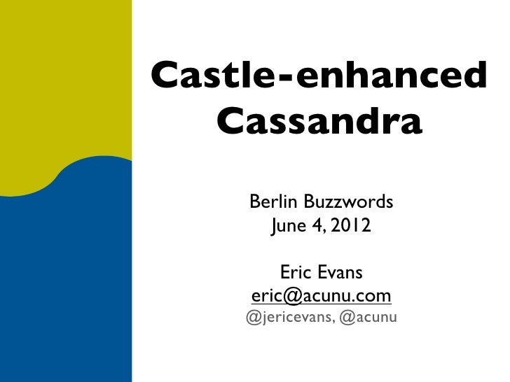 Castle-enhanced   Cassandra    Berlin Buzzwords      June 4, 2012        Eric Evans    eric@acunu.com    @jericevans, @acunu