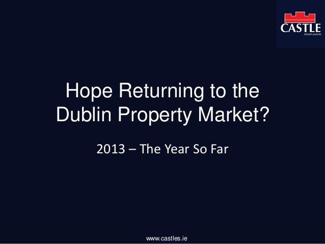 Hope Returning to the Dublin Property Market? 2013 – The Year So Far www.castles.ie
