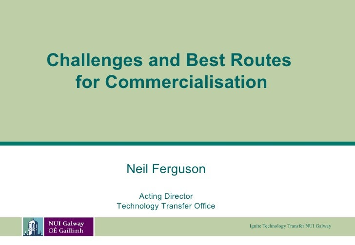 Neil Ferguson Acting Director Technology Transfer Office Challenges and Best Routes  for Commercialisation