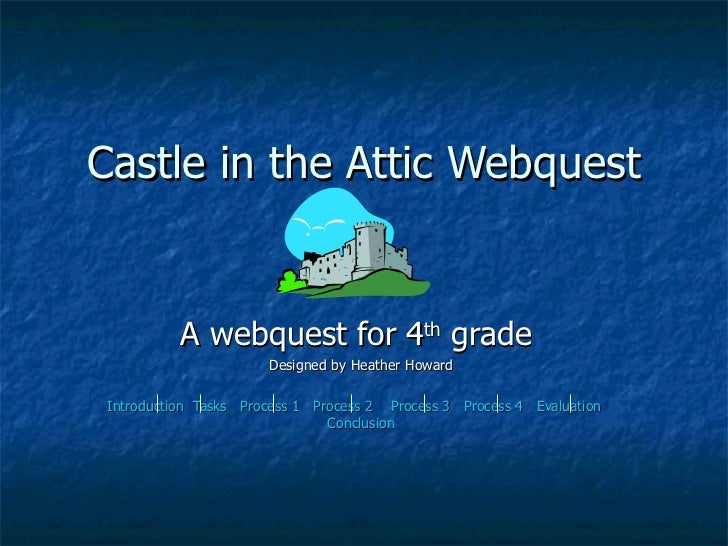 Castle in the Attic Webquest A webquest for 4 th  grade  Designed by Heather Howard Introduction   Tasks   Process 1    Pr...