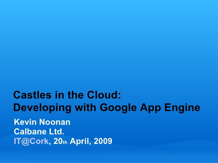 Castles in the Cloud: Developing with Google App Engine Kevin Noonan Calbane Ltd. IT@Cork, 20th April, 2009