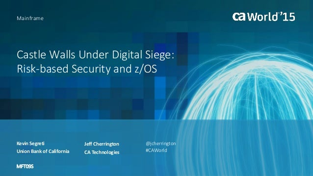 Castle Walls Under Digital Siege: Risk-based Security and z/OS Kevin Segreti Mainframe Union Bank of California MFT09S @jc...