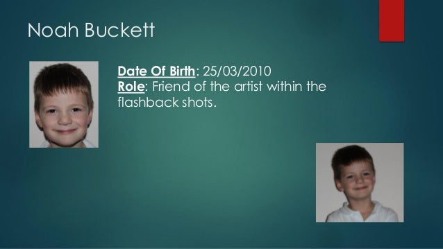 Noah Buckett Date Of Birth: 25/03/2010 Role: Friend of the artist within the flashback shots.