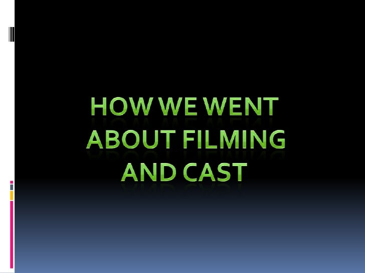 How we went<br /> about filming<br />And cast<br />