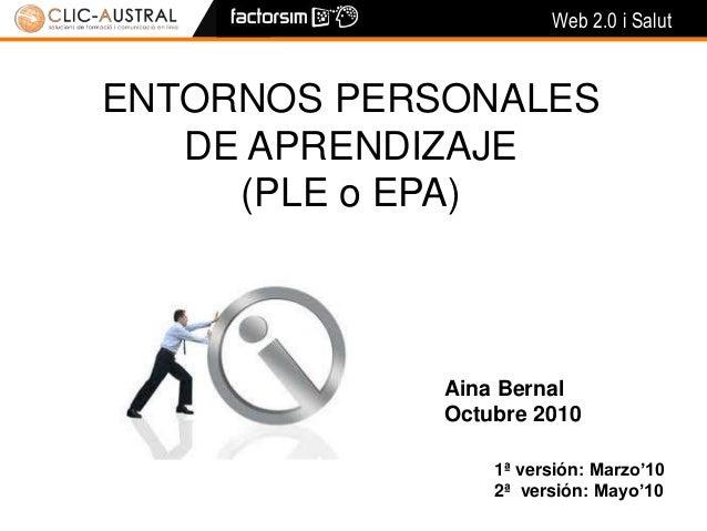 Web 2.0 i Salut ENTORNOS PERSONALES DE APRENDIZAJE (PLE o EPA) Aina Bernal Octubre 2010 1ª versión: Marzo'10 2ª versión: M...