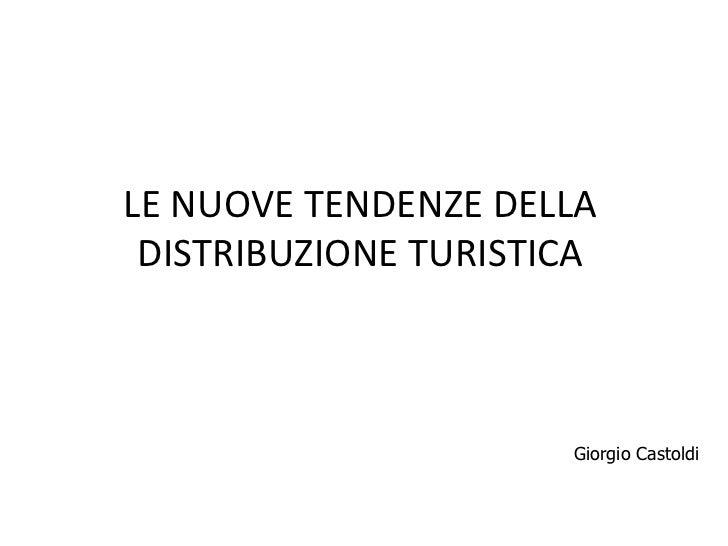 LE NUOVE TENDENZE DELLA DISTRIBUZIONE TURISTICA                      Giorgio Castoldi